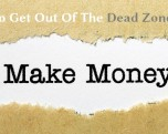How to Get Out Of The Dead Zone and Start Making Money