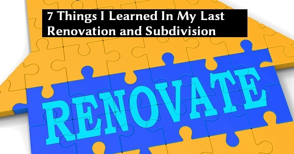 7 Things I Learned In My Last Renovation and Subdivision Deal